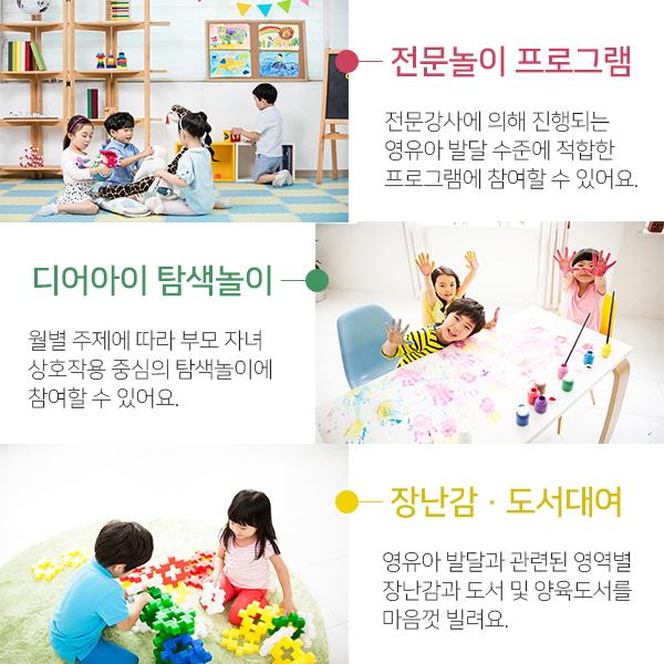 전문놀이 프로그램:전문강사에 의해 진행되는 영유아 발달 수준에 적합한 프로그램에 참여할 수 있어요./디어아이 탐색놀이:월별 주제에 따라 부모 자녀 상호작용 중심의 탐색놀이에 참여할 수 있어요./장난감·도서대여:영유아 발달과 관련된 영역별 장난감과 도서 및 양육도서를 마음껏 빌려요.