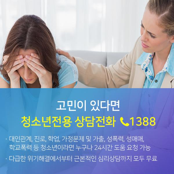 고민이 있다면 청소년전용 상담전화 1388-대인관계,진로,학업,가정문제 및 가출,성폭력,성매매,학교폭력 등 청소년이라면 누구나 24시간 도움 요청 가능/다급한 위기해결에서부터 근본적인 심리상담까지 모두 무료