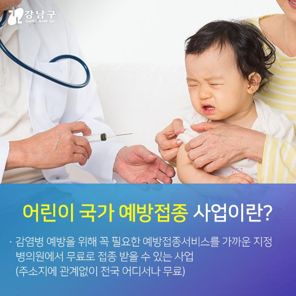 어린이 국가 예방접종 사업이란? 감염병 예방을 위해 꼭 필요한 예방접종서비스를 가까운 지정 병의원에서 무료로 접종 받을 수 있는 사업(주소지에 관계없이 전국 어디서나 무료)
