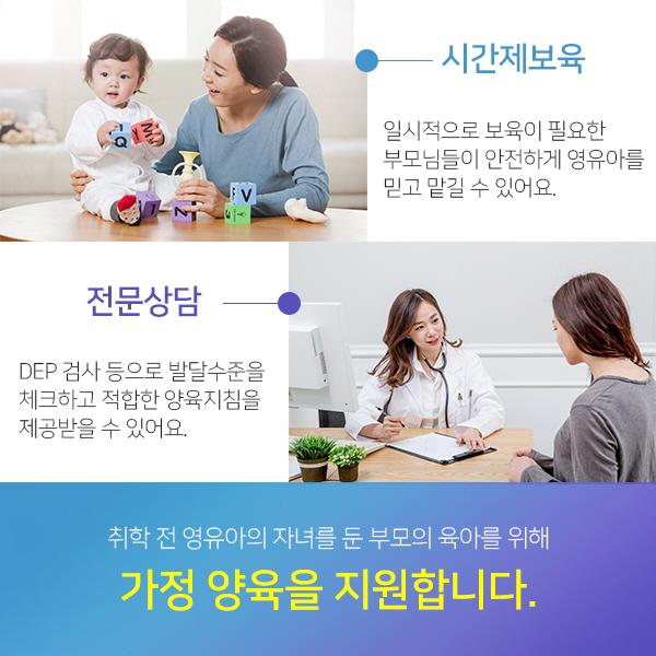 취학 전 영유아의 자녀를 둔 부모의 육아를 위해 가정 양육을 지원합니다. 시간제보육:일시적으로 보육이 필요한 부모님들이 안전하게 영유아를 믿고 맡길 수 있어요./전문상담:DEP 검사 등으로 발달수준을 체크하고 적합한 양육지침을 제공받을 수 있어요.