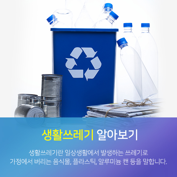 생활쓰레기 알아보기-생활쓰레기란 일상생활에서 발생하는 쓰레기로 가정에서 버리는 음식물,플라스틱,알루미늄 캔 등을 말합니다.