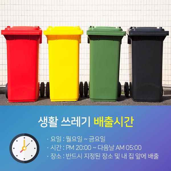 생활쓰레기 배출시간-요일:월요일~금요일,시간:PM20:00~다음날AM05:00,장소:반드시 지정된 장소 및 내 집 앞에 배출