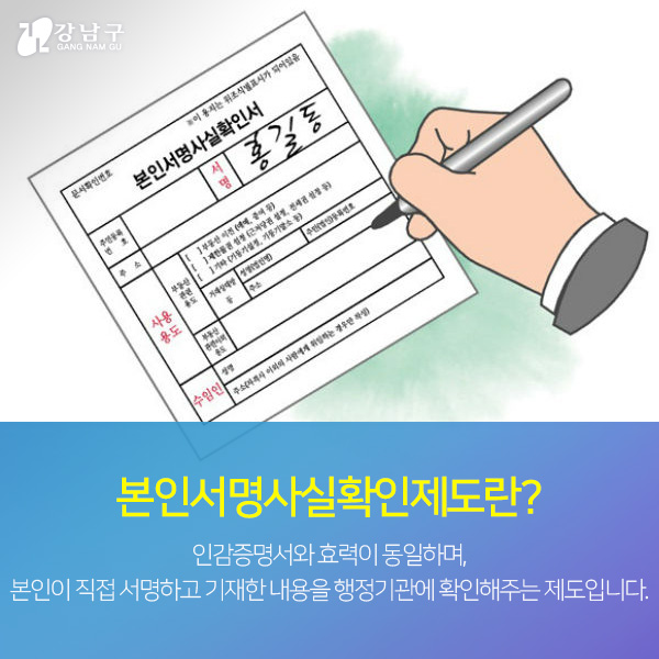 본인서명사실확인제도란? 인감증명서와 효력이 동일하며, 본인이 직접 서명하고 기재한 내용을 행정기관에 확인해주는 제도입니다.
