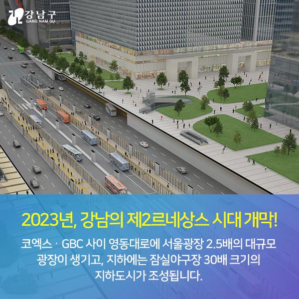 2023년, 강남의 제2르네상스 시대 개막! - 코엑스‧GBC 사이 영동대로에 서울광장 2.5배의 대규모 광장이 생기고, 지하에는 잠실야구장 30배 크기의 지하도시가 조성됩니다.