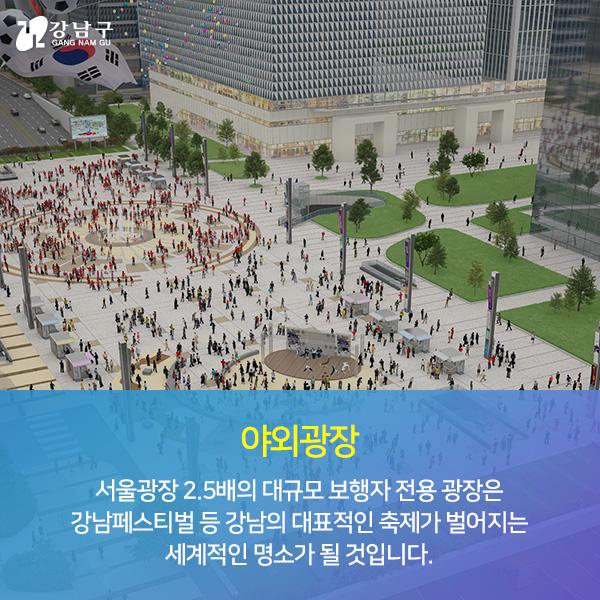 야외광장 - 서울광장 2.5배의 대규모 보행자 전용 광장은 강남페스티벌 등 강남의 대표적인 축제가 벌어지는 세계적인 명소가 될 것입니다.