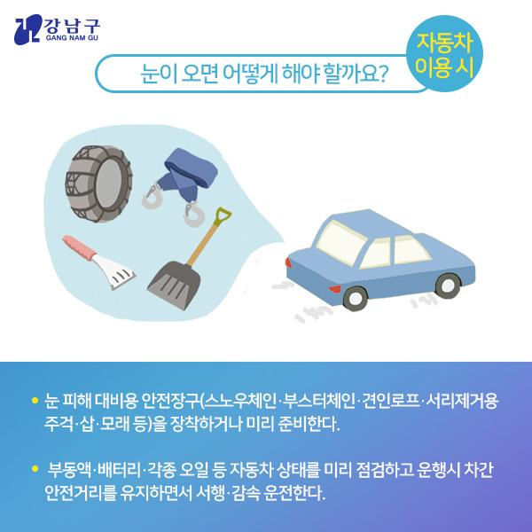 눈이 오면 어떻게 해야 할까요? : 자동차 이용 시 - 눈 피해 대비용 안전장구(스노우체인,부스터체인,견인로프,서리제거용주걱,삽,모래등)를 장착하거나 미리 준비한다. - 부동액,배터리,각종 오일 등 자동차 상태를 미리 점검하고 운행시 차간 안전거리를 유지하면서 서행,감속 운전한다.