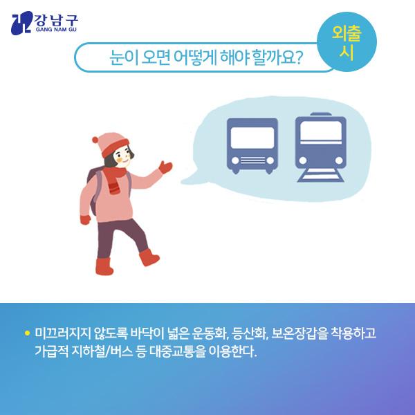 눈이 오면 어떻게 해야 할까요? : 외출 시 - 미끄러지지 않도록 바닥이 넓은 운동화, 등산화, 보온장갑을 착용하고 가급적 지하철/버스 등 대중교통을 이용한다.