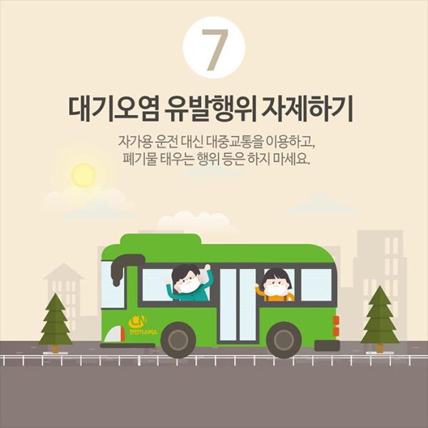 7. 대기오염 유발행위 자제하기. 자가용 운전 대신 대중 교통을 이용하고, 폐기물 태우는 행위 등은 하지 마세요.