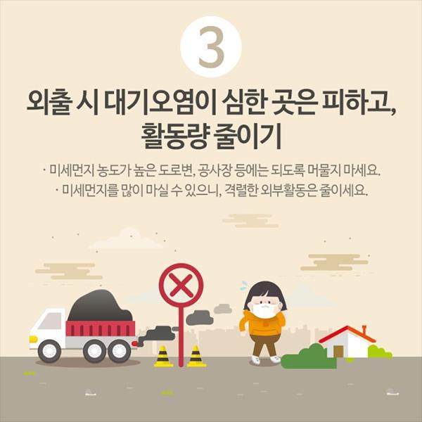 3. 외출시 대기오염이 심한 곳은 피하고, 활동량 줄이기, 미세먼지 농도가 높은 도로변, 공사장 등에는 되도록 머물지 마세요. 미세먼지를 많이 마실 수 있으니, 격렬한 외부활동은 줄이세요.