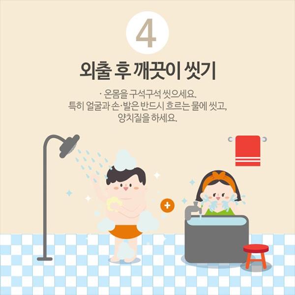 4. 외출 후 깨끗이 씻기. 온몸을 구석구석 씻으세요. 특히 얼굴과 손,발은 반드시 흐르는 물에 씻고, 양치질을 하세요.