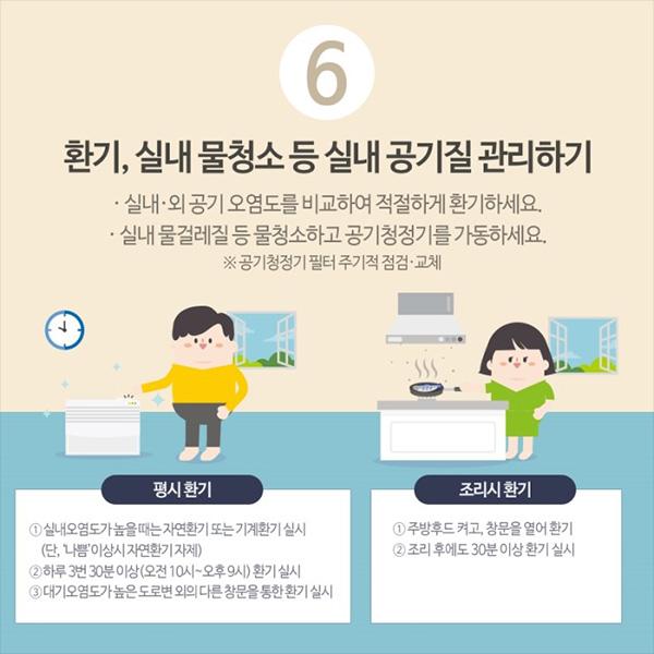 6. 환기, 실내 물청소 등 실내 공기질 관리하기. 실내외 공기 오염도를 비교하여 적절하게 환기하세요. 실내 물걸레질 등 물청소하고 공기청정기를 가동하세요. 공기청정기 필터는 주기적 점검, 교체하세요.