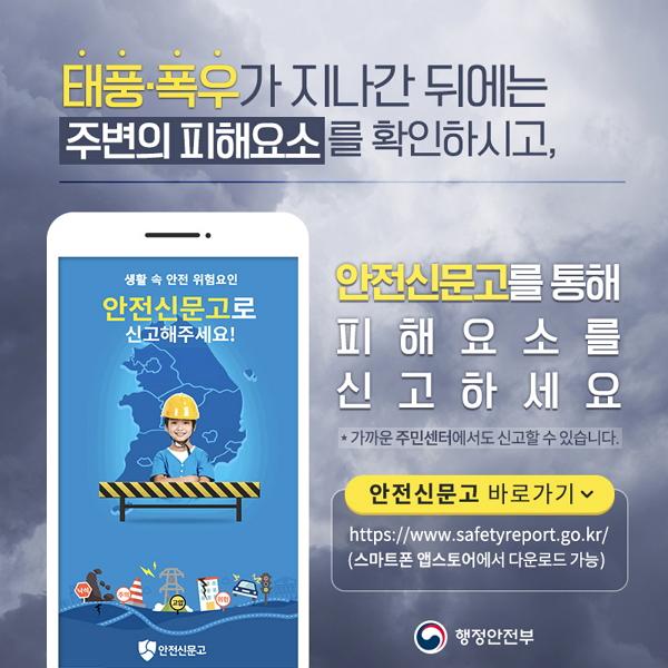 태풍·폭우가 지나간 뒤에는 주변의 피해요소를 확인하시고, 안전신문고를 통해 피해요소를 신고하세요 (가까운 주민센터에도 신고할 수 있습니다) 안전신문고 바로가기 http://www.safetyreport.go.kr (스마트폰 앱스토어에서 다운로드가능)