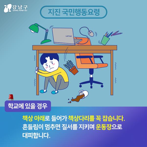 학교에 있을경우, 책상아래로 들어가 책상다리를 꼭 잡습니다. 흔들림이 멈추면 질서를 지키며 운동장으로 대피합니다.