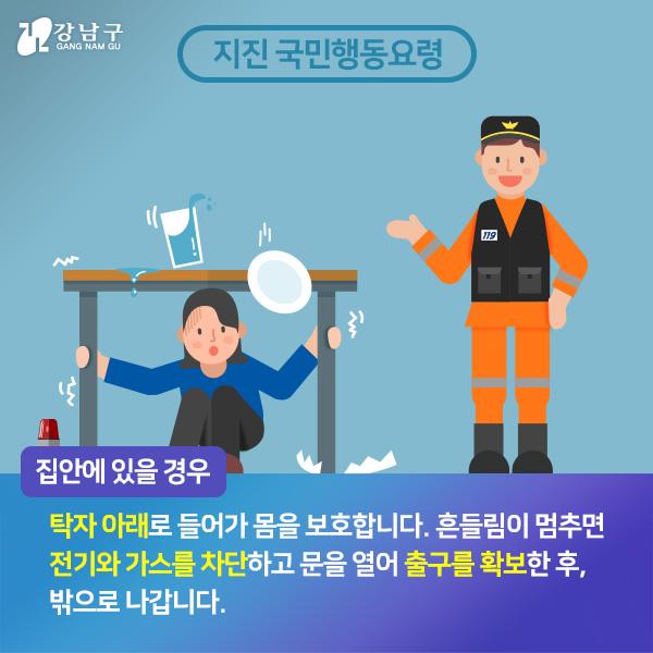 집안에 있을경우, 탁자 아래로 들어가 몸을 보호합니다. 흔들림이 멈추면 전기와 가스를 차단하고 문을 열어 출구를 확보한 후, 밖으로 나갑니다.