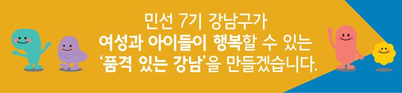 민선 7기 강남구가 여성과 아이들이 행복할수 있는 '품격 있는 강남'을 만들겟습니다.