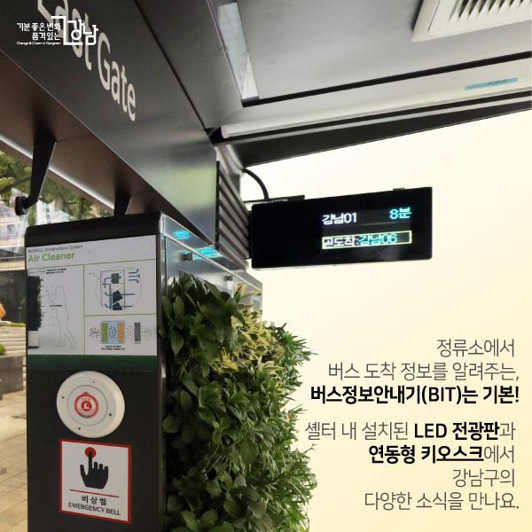 정류소에서 버스 도착 정보를 알려주는, 버스정보안내기(BIT)는 기본! 셸터 내 설치된 LED 전광판과 연동형 키오스크에서  강남구의 다양한 소식을 만나요.