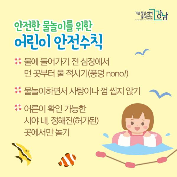 안전한 물놀이를 위한 어린이 안전수칙  - 물에 들어가기 전 심장에서 먼 곳부터 물 적시기(풍덩 nono!) - 물놀이하면서 사탕이나 껌 씹지 않기  - 어른이 확인 가능한 시야 내, 정해진(허가된) 곳에서만 놀기