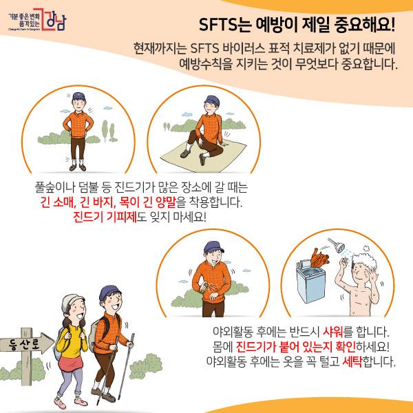 SFTS는 예방이 제일 중요해요!현재까지는 SFTS 바이러스 표적 치료제가 없기 때문에 예방수칙을 지키는 것이 무엇보다 중요합니다. 풀숲이나 덤불 등 진드기가 많은 장소에 갈 때는 긴 소매, 긴 바지, 목이 긴 양말을 착용합니다. 진드기 기피제도 잊지 마세요!야외활동 후에는 반드시 샤워를 합니다. 몸에 진드기가 붙어 있는지 확인하세요!야외활동 후에는 옷을 꼭 털고 세탁합니다.