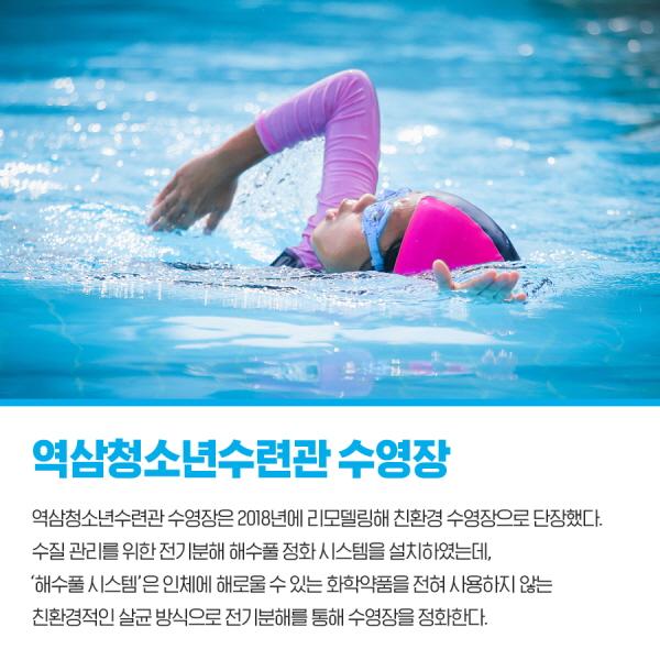 역삼청소년수련관 수영장 역삼청소년수련관 수영장은 2018년에 리모델링해 친환경 수영장으로 단장했다. 수질 관리를 위한 전기분해 해수풀 정화 시스템을 설치하였는데, '해수풀 시스템'은 인체에 해로울 수 있는 화학약품을 전혀 사용하지 않는 친환경적인 살균 방식으로 전기분해를 통해 수영장을 정화한다.