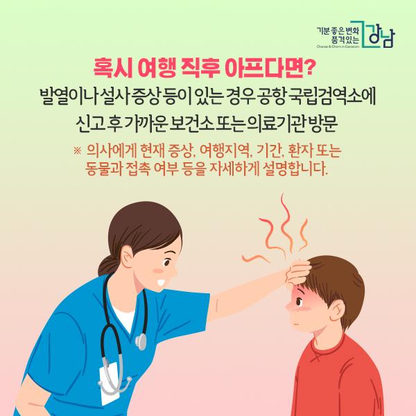 혹시 여행 직후 아프다면?   발열이나 설사 증상 등이 있는 경우 공항 국립검역소에 신고 후 가까운 보건소 또는 의료기관 방문