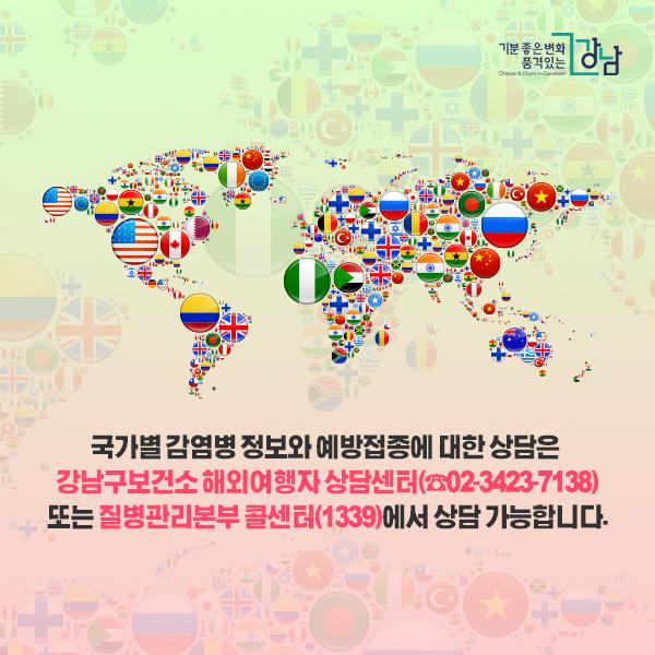 ☞ 국가별 감염병 정보와 예방접종에 대한 상담은 강남구보건소 해외여행자 상담센터(☎02-3423-7138) 또는 질병관리본부 콜센터(1339)에서 상담 가능합니다.