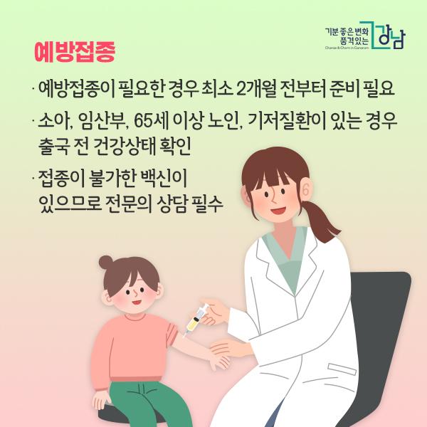▶예방접종 - 예방접종이 필요한 경우 최소 2개월 전부터 준비 필요 - 소아, 임산부, 65세 이상 노인, 기저질환이 있는 경우 출국 전 건강상태 확인  - 접종이 불가한 백신이 있으므로 전문의 상담 필수