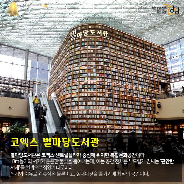 코엑스 별마당도서관   별마당도서관은 코엑스 센트럴플라자 중심에 위치한 복합문화공간이다. 13m 높이의 서가가 은은한 불빛을 뿜어내는데, 이는 공간 전체를 부드럽게 감싸는 '편안한 서재'를 컨셉으로 잡았기 때문이다. 독서와 여유로운 휴식은 물론이고, 실내야경을 즐기기에 최적의 공간이다.