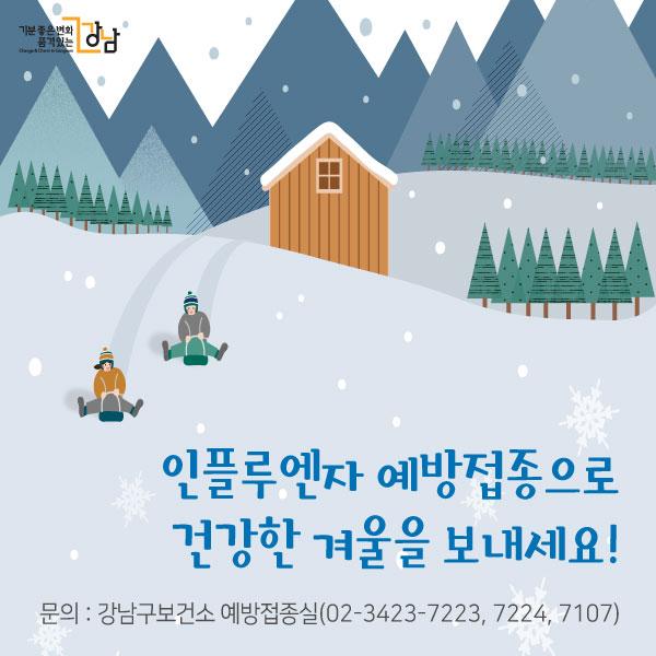 인플루엔자 예방접종으로 건강한 겨울을 보내세요!문의 : 강남구보건소 예방접종실(02-3423-7223, 7224, 7107)