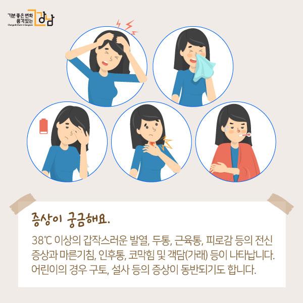 증상이 궁금해요.38℃ 이상의 갑작스러운 발열, 두통, 근육통, 피로감 등의 전신 증상과 마른기침, 인후통, 코막힘 및 객담(가래) 등이 나타납니다. 어린이의 경우 구토, 설사 등의 증상이 동반되기도 합니다.