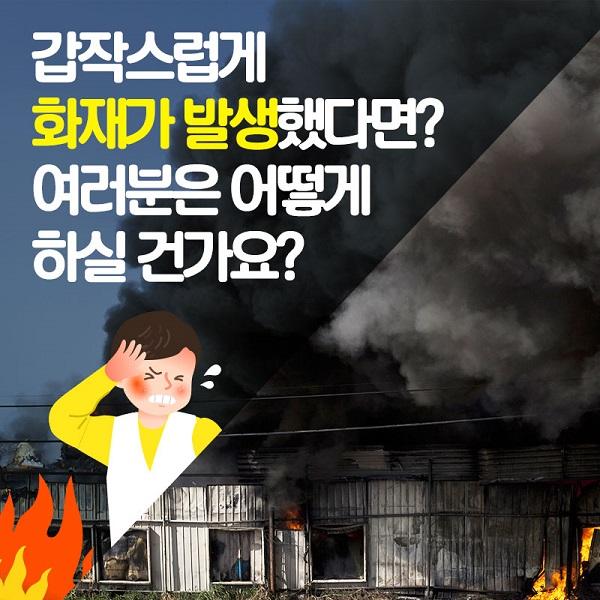 갑작스럽게화재가 발생했다면?여러분은 어떻게 하실 건가요?