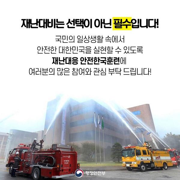 재난대비는 선택이 아닌 필수입니다!국민의 일상생활 속에서 안전한 대한민국을 실현할 수 있도록 재난대응 안전한국훈련에 여러분의 많은 참여와 관심 부탁 드립니다!