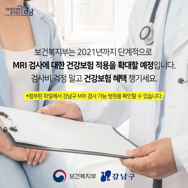 보건복지부는 2021년까지 단계적으로  MRI 검사에 대한 건강보험 적용을 확대할 예정입니다. 검사비 걱정 말고 건강보험 혜택 챙기세요.   *첨부된 파일에서 강남구 MRI 검사 가능 병원을 확인할 수 있습니다.
