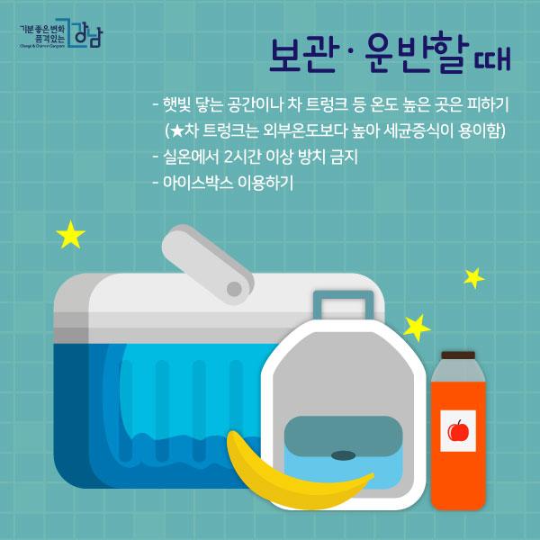 보관·운반할 때  - 햇빛 닿는 공간이나 차 트렁크 등 온도 높은 곳은 피하기 (★차 트렁크는 외부온도보다 높아 세균증식이 용이함)  - 실온에서 2시간 이상 방치 금지 - 아이스박스 이용하기