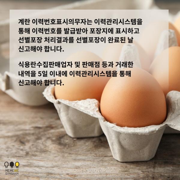 계란 이력번호표시의무자는 이력관리시스템을 통해 이력번호를 발급받아 포장지에 표시하고 선별포장 처리결과를 선별포장이 완료된 날 신고해야 합니다. 식용란수집판매업자 및 판매점 등과 거래한 내역을 5일 이내에 이력관리시스템을 통해 신고해야 합니다.