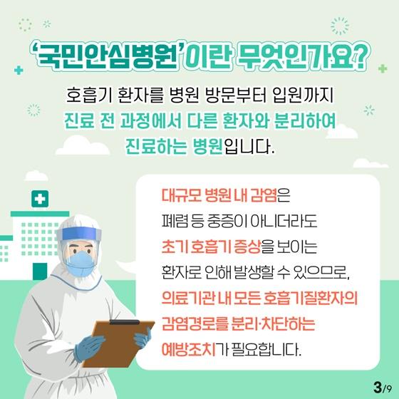 ▣ '국민안심병원'이란 무엇인가요? 호흡기 환자를 병원 방문부터 입원까지 진료 전 과정에서 다른 환자와 분리하여 진료하는 병원입니다. 대규모 병원내 감염은 폐렴 등 중증이아니더라도 초기기 호흡기 증상을 보이는 환자로 인해 발생할 수 있으므로, 의료기관 내모든 호흡기질환자의 감염경로를 분리·차단하는 예방조치가 필요합니다.