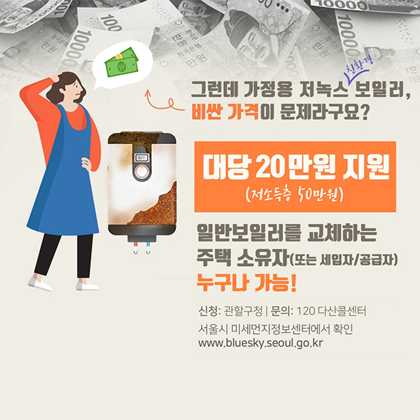그런데 가정용 저녹스 친환경 보일러, 비싼 가격이 문제라구요? 대당 20만원 지원(저소득층 50만원)일반보일러를 교체하는 주택 소유자(또는 세입자/공급자) 누구나 가능! 신청:관할구청 문의:120 다산콜센터 서울시 미세먼지정보센터에서 확인 www.bluesky.seoul.go.kr