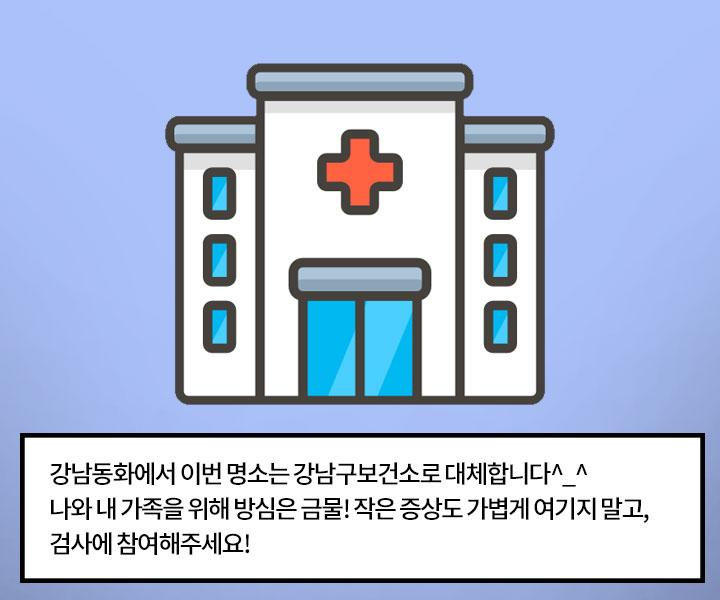 - 강남동화에서 이번 명소는 강남구보건소로 대체합니다^_^ 나와 내 가족을 위해 방심은 금물! 작은 증상도 가볍게 여기지 말고, 검사에 참여해주세요!
