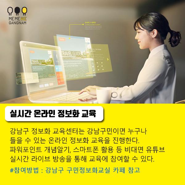 실시간 온라인 정보화 교육 강남구 정보화 교육센터는 강남구민이면 누구나  들을 수 있는 온라인 정보화 교육을 진행한다.  파워포인트 개념알기, 스마트폰 활용 등 비대면 유튜브  실시간 라이브 방송을 통해 교육에 참여할 수 있다. 참여방법 : 강남구 구민정보화교실 카페 참고