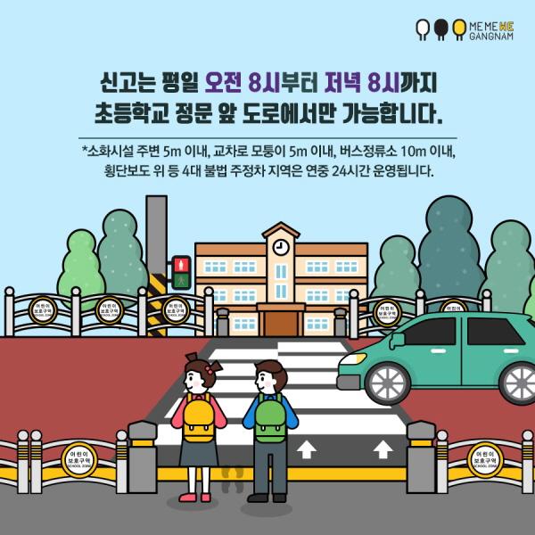 신고는 평일 오전 8시부터 저녁 8시까지 초등학교 정문 앞 도로에서만 가능합니다.  *소화시설 주변 5m 이내, 교차로 모퉁이 5m 이내, 버스정류소 10m 이내, 횡단보도 위 등 4대 불법 주정차 지역은 연중 24시간 운영됩니다.