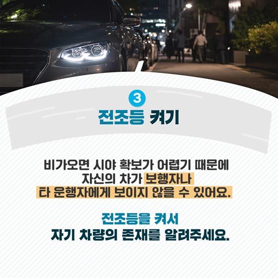 3. 전조등 켜기 비가 오면 시야 확보가 어렵기 때문에 자신의 차가  보행자나 타 운행자에게 보이지 않을 수 있어요.  전조등을 켜서 자기 차량의 존재를 알려주세요.