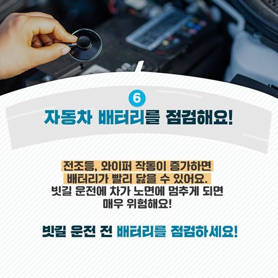 6. 자동차 배터리를 점검해요! 전조등, 와이퍼 작동이 증가하면 배터리가 빨리 닳을 수 있어요. 빗길 운전에 차가 노면에 멈추게 되면 매우 위험해요!  빗길 운전 전 배터리를 점검하세요!