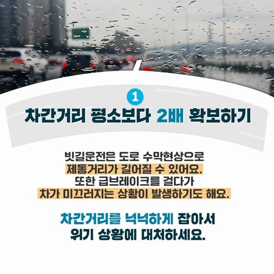 1. 차간거리 평소보다 2배 확보하기 빗길운전은 도로 수막현상으로 제동거리가 길어질 수 있어요. 또한 급브레이크를 걸다가 차가 미끄러지는 상황이 발생하기도 해요.  차간거리를 넉넉하게 잡아서 위기 상황에 대처하세요.
