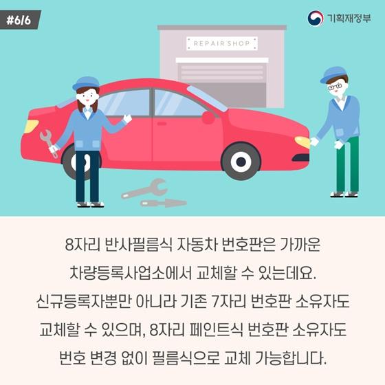 8자리 반사필름식 자동차 번호판은 가까운 차량등록사업소에서 교체할 수 있는데요. 신규등록자뿐만 아니라 기존 7자리 번호판 소유자도 교체할 수 있으며, 8자리 페인트식 번호판 소유자도 번호 변경 없이 필름식으로 교체 가능합니다.