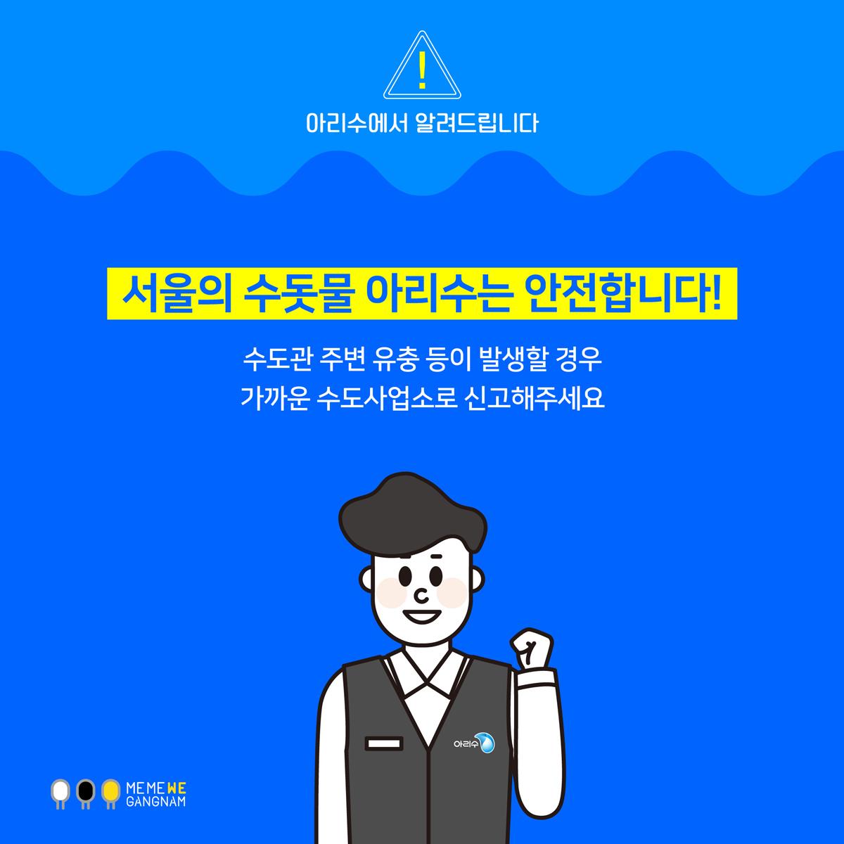 서울의 수돗물 아리수는 안전합니다! 수도관 주변 유충 등이 발생할 경우 가까운 수도사업소로 신고해주세요.