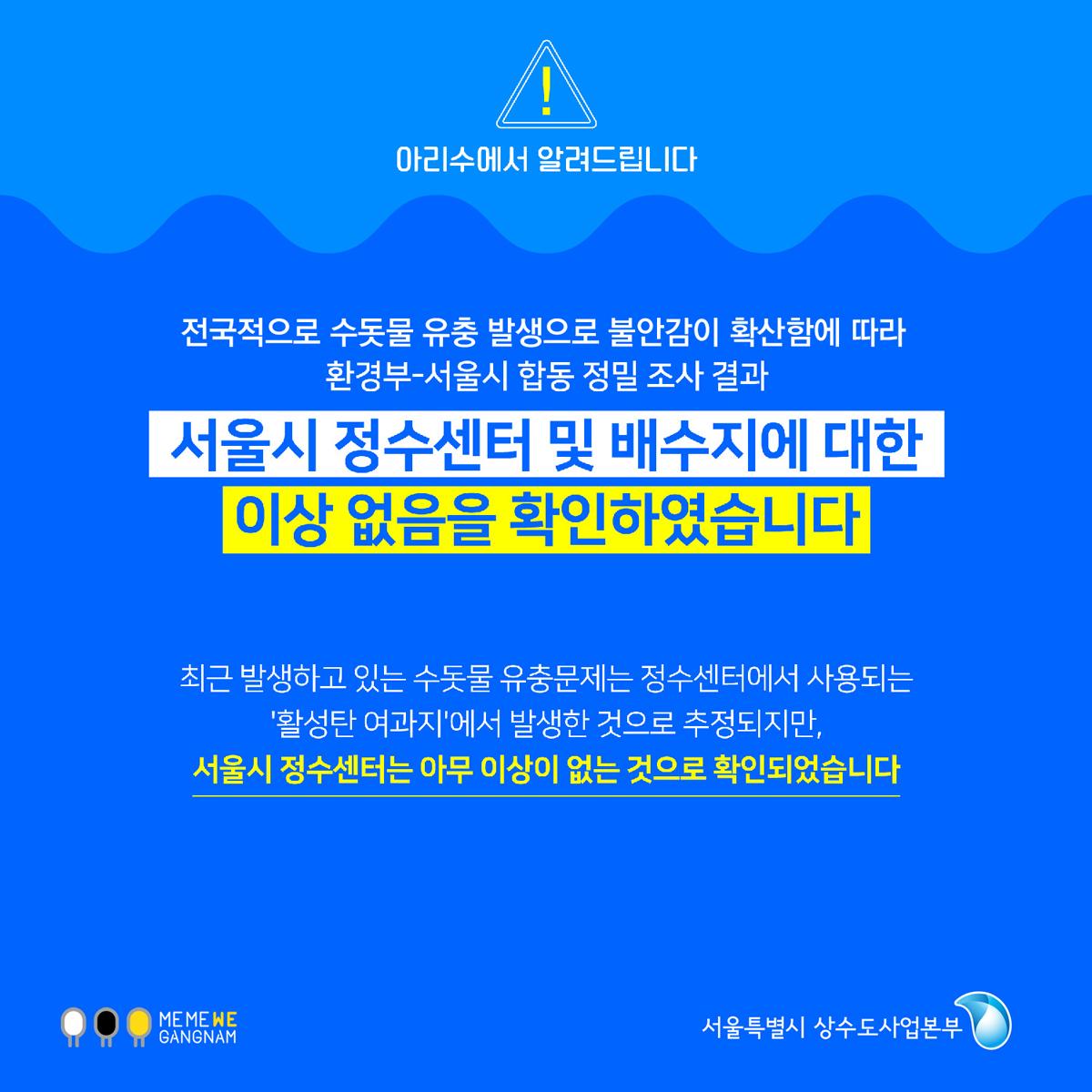 아리수에서 알려드립니다.  전국적으로 불안감이 확산함에 따라 환경부 - 서울시 합동 정밀 조사 결과  서울시 정수센터 및 배수지에 대한 이상 없음을 확인하였습니다.  최근 발생하고 있는 수돗물 유충문제는 정수센터에서 사용되는 '활성탄 여과지'에서 발생한 것으로 추정되지만, 서울시 정수센터는 아무 이상이 없는 것으로 확인되었습니다.
