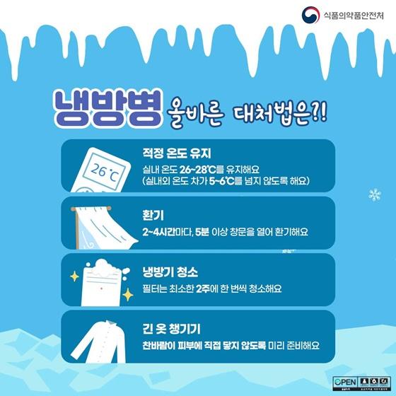 냉방병 올바른 대처법은? ① 적정 온도 유지 : 실내 온도 26~28℃를 유지해요. (실내외 온도 차가 5~6℃를 넘지 않도록 해요) ② 환기 : 2~4시간마다 5분 이상 창문을 열어 환기해요. ③ 냉방기 청소 : 필터는 최소한 2주에 한 번씩 청소해요. ④ 긴 옷 챙기기 : 찬바람이 피부에 직접 닿지 않도록 미리 준비해요.