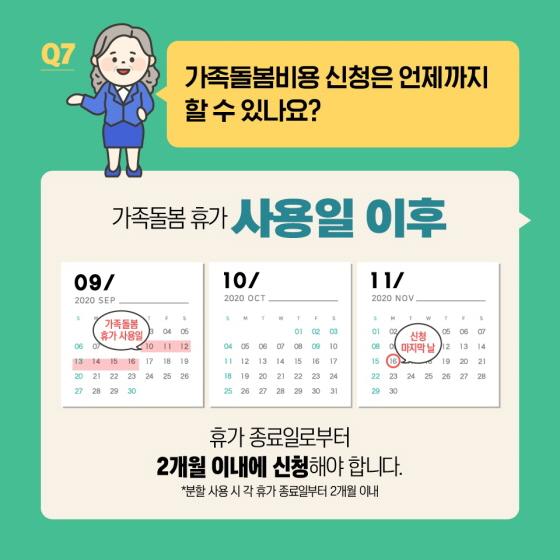 Q7. 가족돌봄비용 신청은 언제까지 할수 있나요? 가족돌봄휴가 사용일 이후  휴가 종료일로부터 2개월 이내에 신청해야 합니다.  * 분할 사용 시 각 휴가 종료일부터 2개월 이내