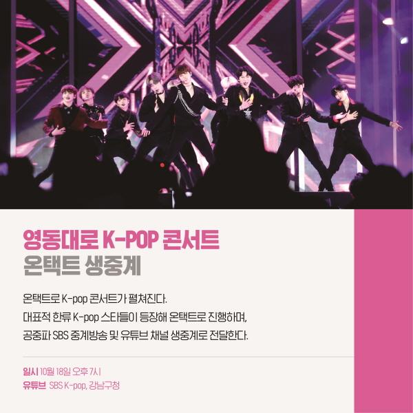 영동대로K-pop 콘서트온택트 생중계 온택트로 K-pop 콘서트가 펼쳐진다!대표적 한류 K-pop 스타들이 등장해 온택트로 진행하며, 공중파 SBS 중계방송 및 유튜브 채널 생중계로 전달한다.