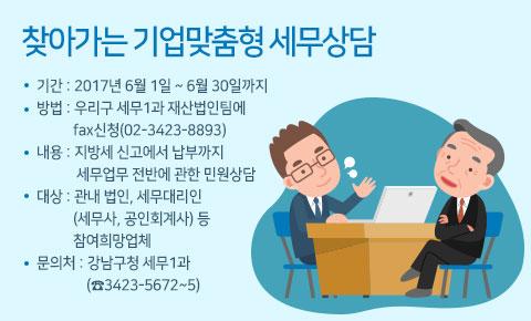 찾아가는 기업맞춤형 세무상담기간 : 2017년 6월 1일 ~ 6월 30일까지방법 : 우리구 세무1과 재산법인팀에 fax신청(02-3423-8893)내용 : 지방세 신고에서 납부까지 세무업무 전반에 관한 민원상담대상 : 관내 법인, 세무대리인(세무사, 공인회계사) 등 참여희망업체문의처 : 강남구청 세무1과(☎3423-5672~5)
