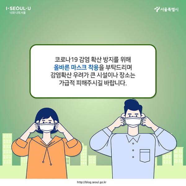 # 코로나19 감염 확산 방지를 위해 올바른 마스크 착용을 부탁드리며, 감염확산 우려가 큰 시설이나 장소는 가급적 피해주시길 바랍니다.